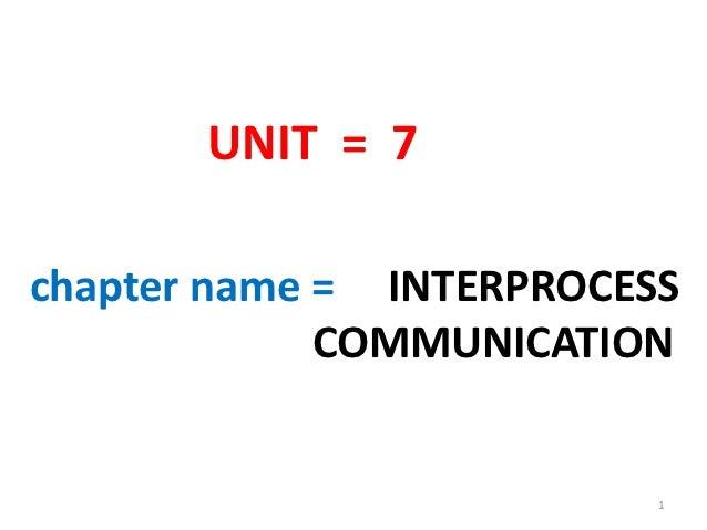 UNIT = 7chapter name = INTERPROCESS             COMMUNICATION                          1