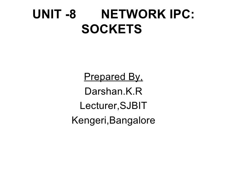 UNIT -8  NETWORK IPC: SOCKETS  <ul><li>Prepared By, </li></ul><ul><li>Darshan.K.R </li></ul><ul><li>Lecturer,SJBIT </li></...