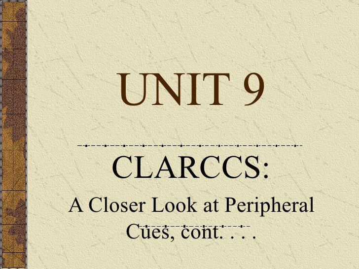 UNIT 9 CLARCCS: A Closer Look at Peripheral Cues, cont. . . .