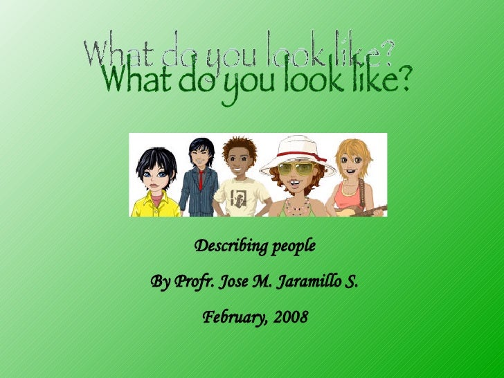 What do you look like? Describing people By Profr. Jose M. Jaramillo S. February, 2008