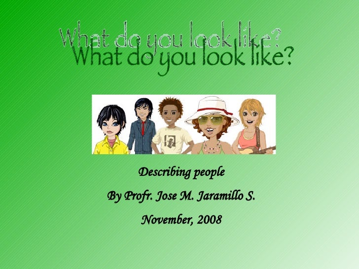 What do you look like? Describing people By Profr. Jose M. Jaramillo S. November, 2008