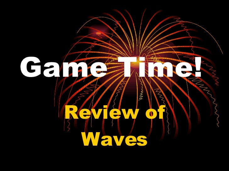 Game Time! Review of Waves