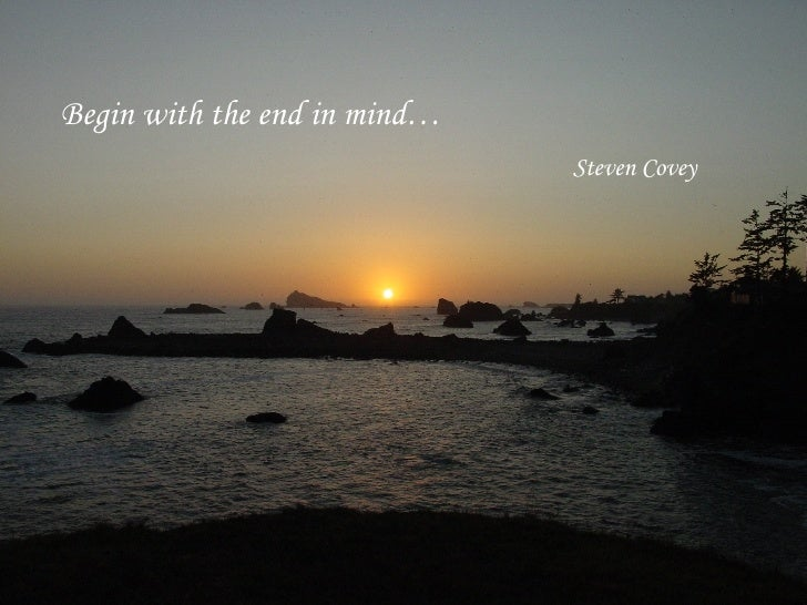 Begin with the end in mind… Steven Covey
