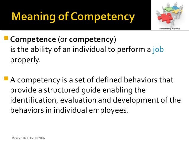 Prentice Hall, Inc. © 2006  Competence (or competency) is the ability of an individual to perform a job properly.  A com...