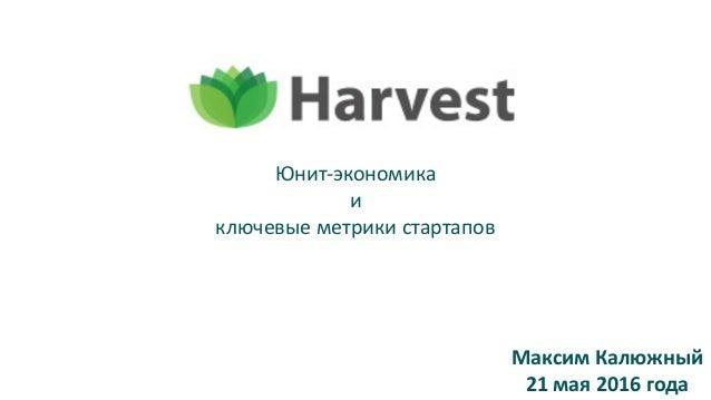 Юнит-экономика и ключевыеметрикистартапов МаксимКалюжный 21мая2016года