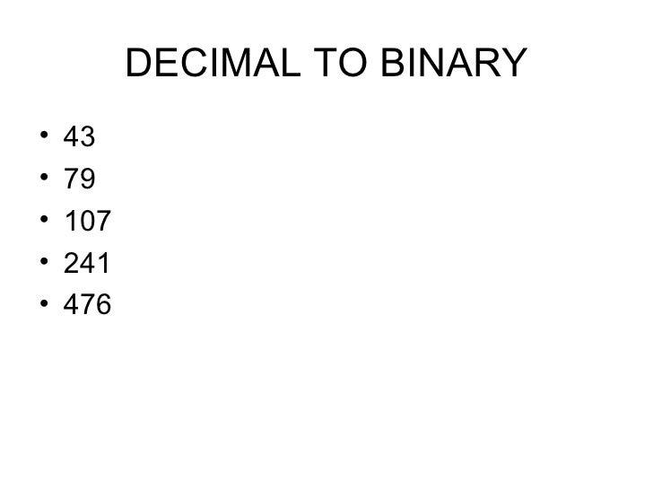 DECIMAL TO BINARY <ul><li>43 </li></ul><ul><li>79 </li></ul><ul><li>107 </li></ul><ul><li>241 </li></ul><ul><li>476 </li><...