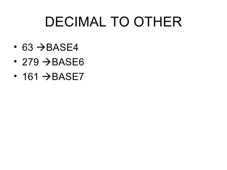 DECIMAL TO OTHER <ul><li>63   BASE4 </li></ul><ul><li>279   BASE6 </li></ul><ul><li>161   BASE7 </li></ul>