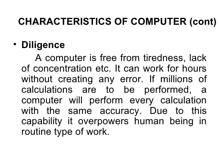 CHARACTERISTICS OF COMPUTER (cont) <ul><li>Diligence  </li></ul><ul><li>A computer is free from tiredness, lack of concent...