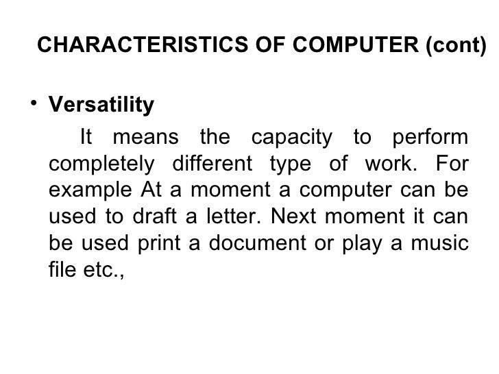 CHARACTERISTICS OF COMPUTER (cont) <ul><li>Versatility  </li></ul><ul><li>It means the capacity to perform completely diff...