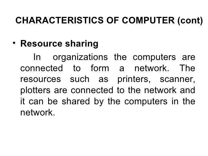 CHARACTERISTICS OF COMPUTER (cont) <ul><li>Resource sharing </li></ul><ul><li>In  organizations the computers are connecte...