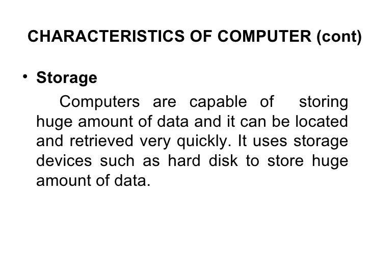 CHARACTERISTICS OF COMPUTER (cont) <ul><li>Storage  </li></ul><ul><li>Computers are capable of  storing huge amount of dat...