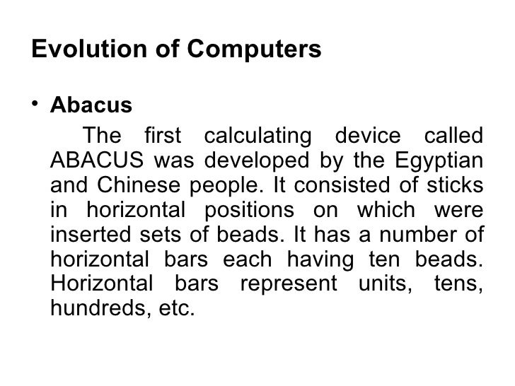 Evolution of Computers <ul><li>Abacus  </li></ul><ul><li>The first calculating device called ABACUS was developed by the E...