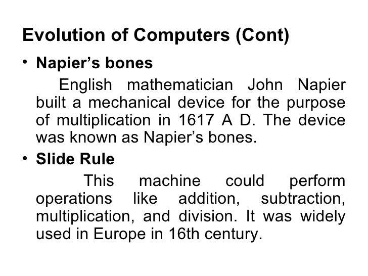 Evolution of Computers (Cont) <ul><li>Napier's bones  </li></ul><ul><li>English mathematician John Napier built a mechanic...