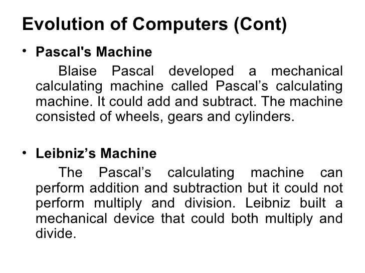 Evolution of Computers (Cont) <ul><li>Pascal's Machine   </li></ul><ul><li>Blaise Pascal developed a mechanical calculatin...
