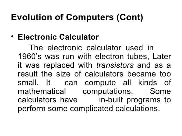 Evolution of Computers (Cont) <ul><li>Electronic Calculator  </li></ul><ul><li>The electronic calculator used in  1960's w...