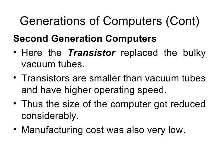Generations of Computers (Cont) <ul><li>Second Generation Computers   </li></ul><ul><li>Here the  Transistor   replaced th...