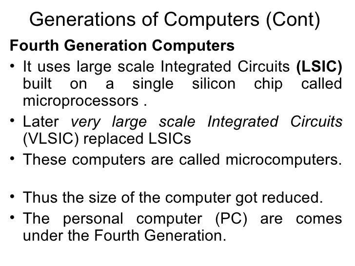 Generations of Computers (Cont) <ul><li>Fourth Generation Computers   </li></ul><ul><li>It uses large scale Integrated Cir...