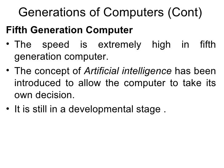 Generations of Computers (Cont) <ul><li>Fifth Generation Computer   </li></ul><ul><li>The speed is extremely high in fifth...