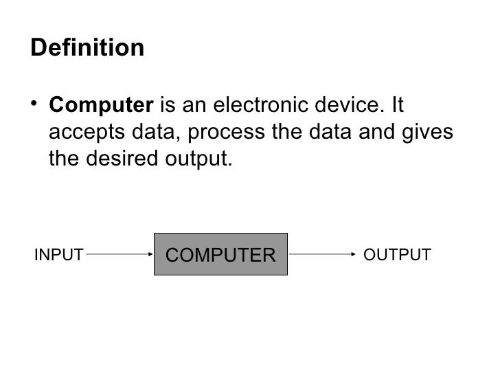 Definition  <ul><li>Computer  is an electronic device. It accepts data, process the data and gives the desired output.  </...