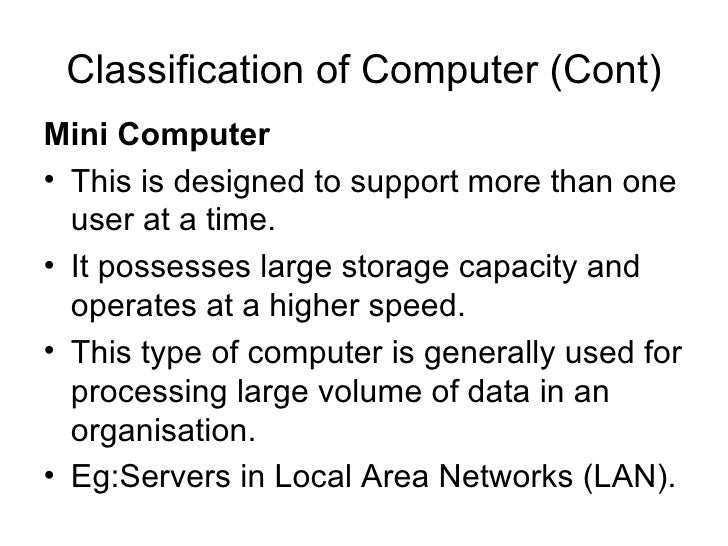 Classification of Computer (Cont) <ul><li>Mini Computer   </li></ul><ul><li>This is designed to support more than one user...