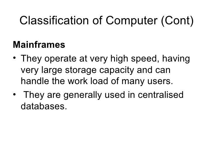 Classification of Computer (Cont) <ul><li>Mainframes  </li></ul><ul><li>They operate at very high speed, having very large...