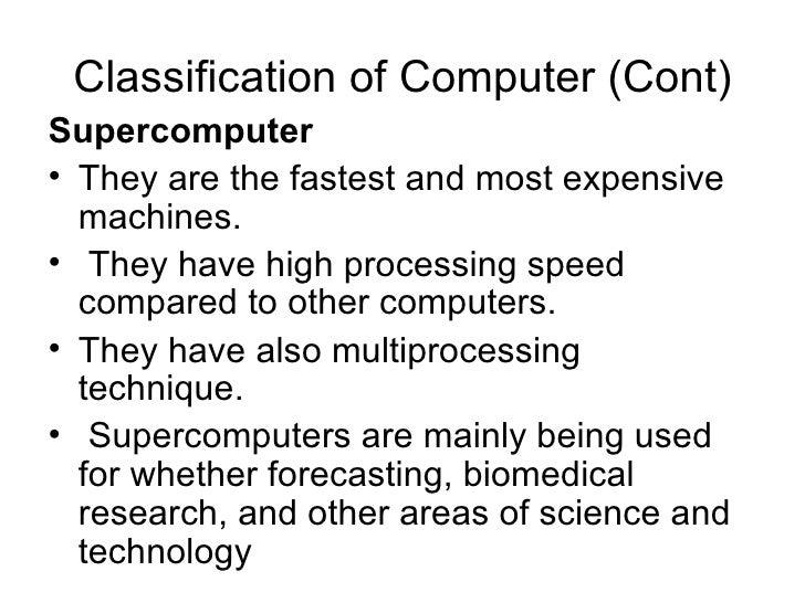 Classification of Computer (Cont) <ul><li>Supercomputer  </li></ul><ul><li>They are the fastest and most expensive machine...
