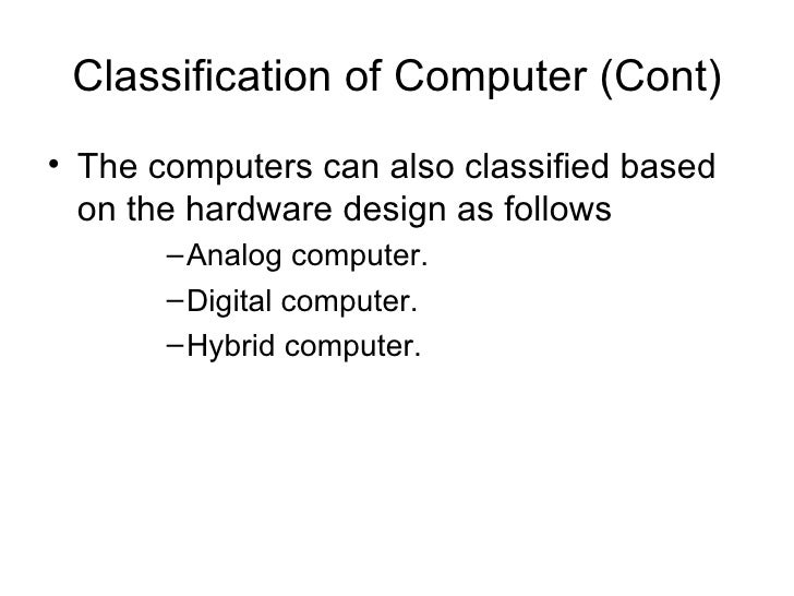 Classification of Computer (Cont) <ul><li>The computers can also classified based on the hardware design as follows </li><...