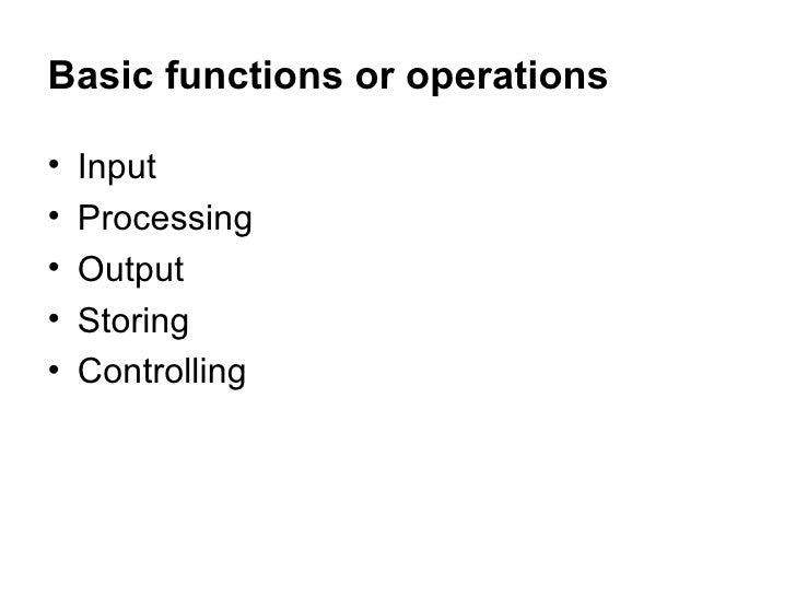 Basic functions or operations <ul><li>Input </li></ul><ul><li>Processing </li></ul><ul><li>Output </li></ul><ul><li>Storin...