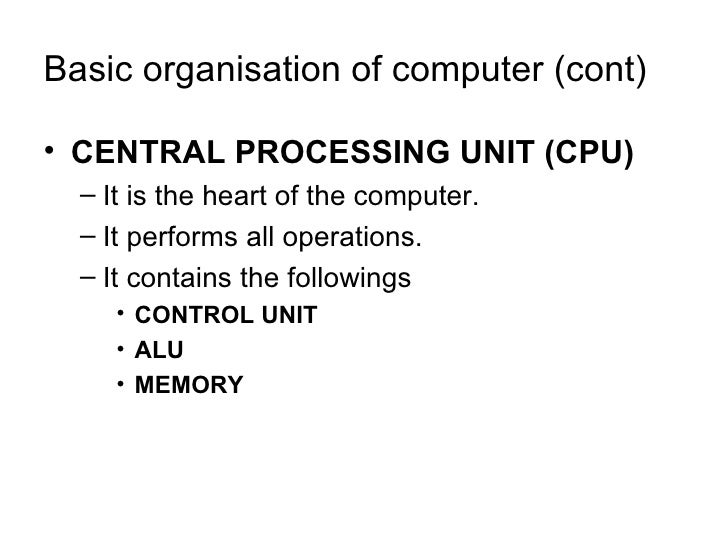 Basic organisation of computer (cont) <ul><li>CENTRAL PROCESSING UNIT (CPU) </li></ul><ul><ul><li>It is the heart of the c...