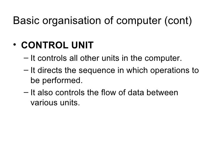 Basic organisation of computer (cont) <ul><li>CONTROL UNIT </li></ul><ul><ul><li>It controls all other units in the comput...