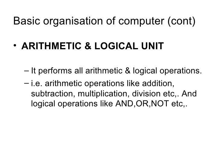 Basic organisation of computer (cont) <ul><li>ARITHMETIC & LOGICAL UNIT </li></ul><ul><ul><li>It performs all arithmetic &...