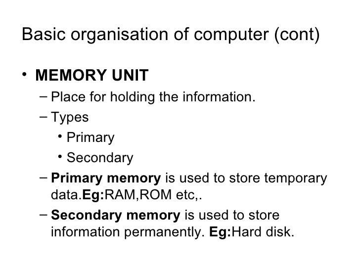 Basic organisation of computer (cont) <ul><li>MEMORY UNIT </li></ul><ul><ul><li>Place for holding the information. </li></...