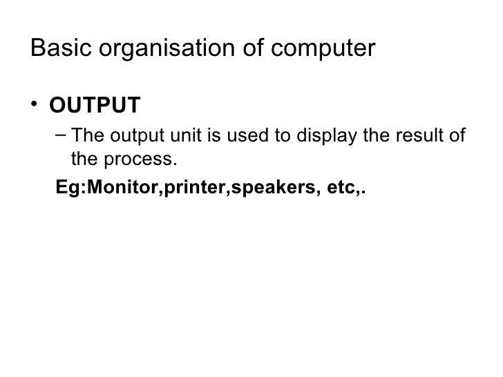 Basic organisation of computer <ul><li>OUTPUT </li></ul><ul><ul><li>The output unit is used to display the result of the p...