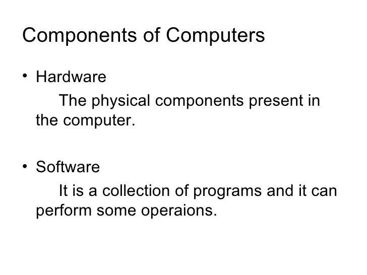 Components of Computers <ul><li>Hardware </li></ul><ul><li>The physical components present in the computer. </li></ul><ul>...
