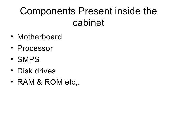 Components Present inside the cabinet <ul><li>Motherboard </li></ul><ul><li>Processor </li></ul><ul><li>SMPS </li></ul><ul...