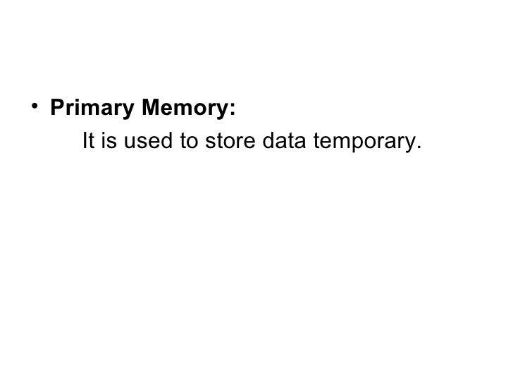<ul><li>Primary Memory: </li></ul><ul><li>It is used to store data temporary. </li></ul>
