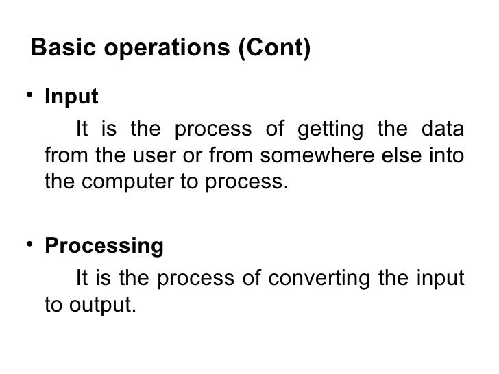 Basic operations (Cont) <ul><li>Input </li></ul><ul><li>It is the process of getting the data from the user or from somewh...
