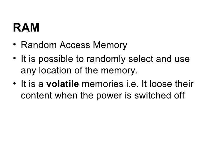 RAM <ul><li>Random Access Memory </li></ul><ul><li>It is possible to randomly select and use any location of the memory.  ...