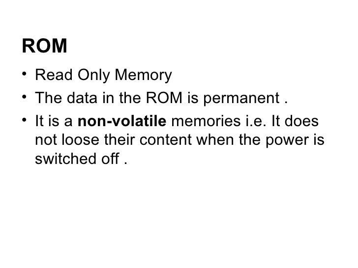 ROM <ul><li>Read Only Memory  </li></ul><ul><li>The data in the ROM is permanent .  </li></ul><ul><li>It is a  non-volatil...