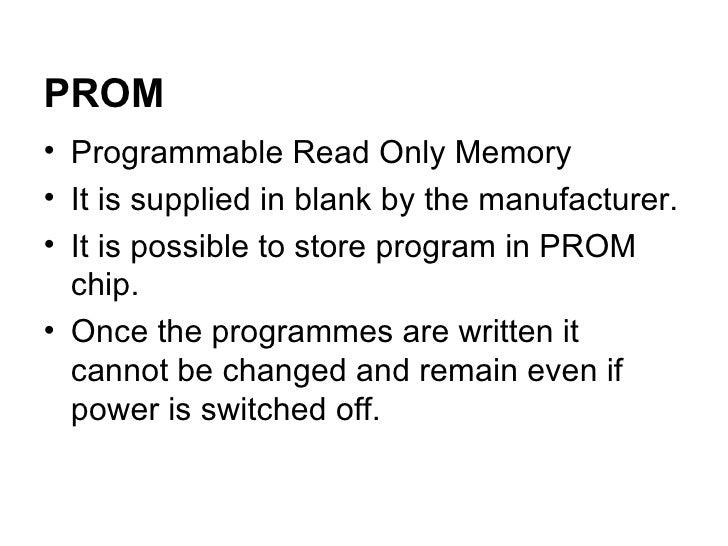 <ul><li>Programmable Read Only Memory  </li></ul><ul><li>It is supplied in blank by the manufacturer. </li></ul><ul><li>It...