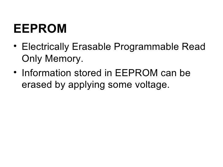 <ul><li>Electrically Erasable Programmable Read Only Memory. </li></ul><ul><li>Information stored in EEPROM can be erased ...