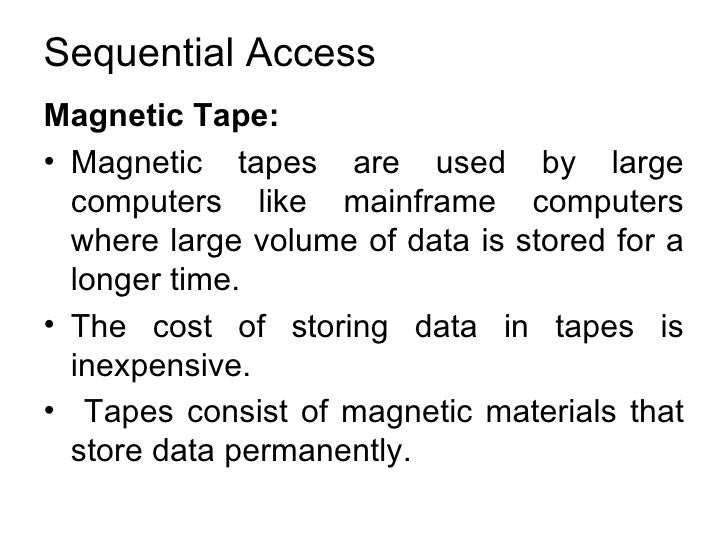 Sequential Access <ul><li>Magnetic Tape:  </li></ul><ul><li>Magnetic tapes are used by large computers like mainframe comp...