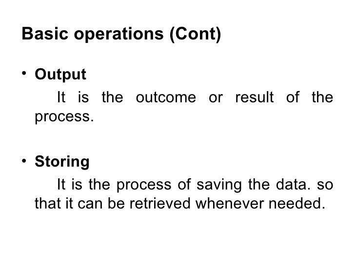 Basic operations (Cont) <ul><li>Output </li></ul><ul><li>It is the outcome or result of the process. </li></ul><ul><li>Sto...