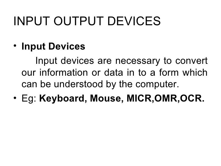 INPUT OUTPUT DEVICES  <ul><li>Input Devices  </li></ul><ul><li>Input devices are necessary to convert our information or d...