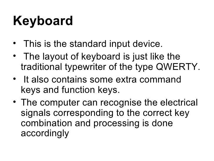 Keyboard <ul><li>This is the standard input device. </li></ul><ul><li>The layout of keyboard is just like the traditional ...