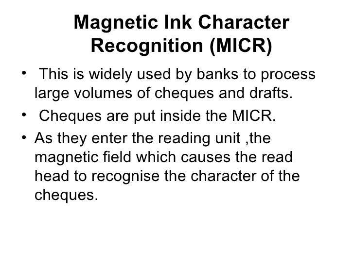 Magnetic Ink Character Recognition (MICR) <ul><li>This is widely used by banks to process large volumes of cheques and dra...