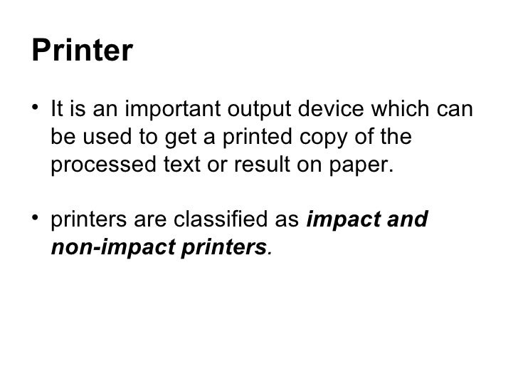 Printer <ul><li>It is an important output device which can be used to get a printed copy of the processed text or result o...