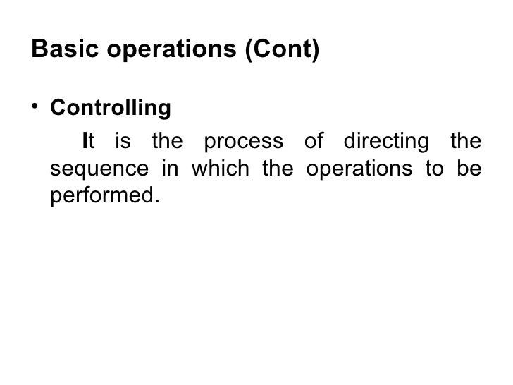 Basic operations (Cont) <ul><li>Controlling </li></ul><ul><li>I t is the process of directing the sequence in which the op...
