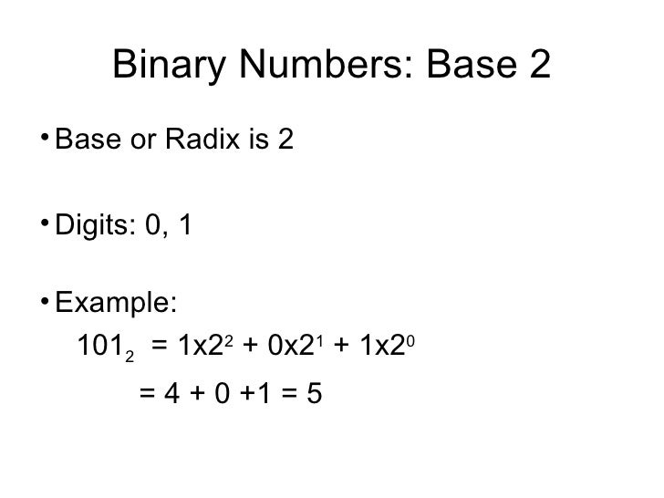 Binary Numbers: Base 2 <ul><li>Base or Radix is 2 </li></ul><ul><li>Digits: 0, 1 </li></ul><ul><li>Example: </li></ul><ul>...