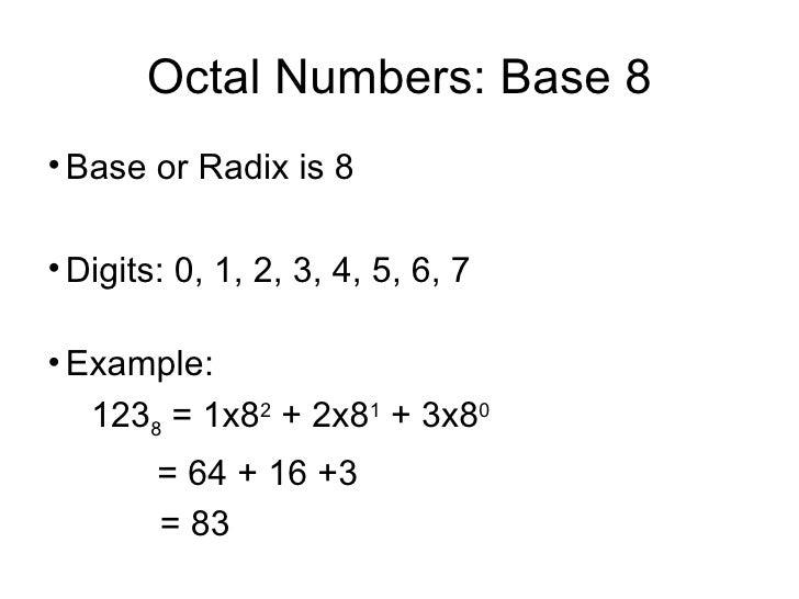 Octal Numbers: Base 8 <ul><li>Base or Radix is 8 </li></ul><ul><li>Digits: 0, 1, 2, 3, 4, 5, 6, 7 </li></ul><ul><li>Exampl...